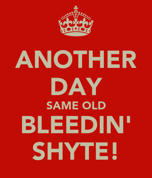 ANOTHER DAY SAME OLD BLEEDIN' SHYTE!