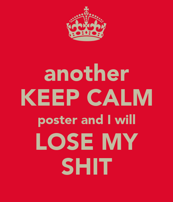 another KEEP CALM poster and I will LOSE MY SHIT