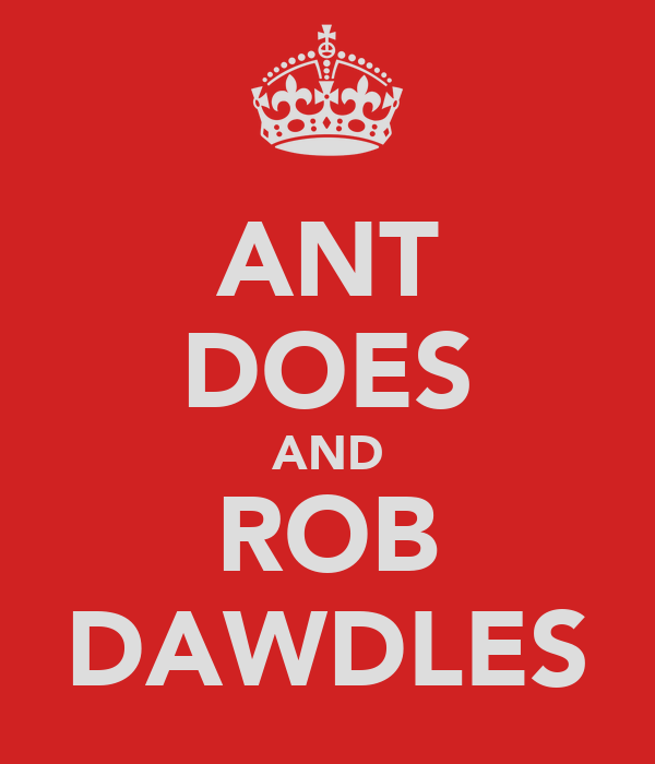 ANT DOES AND ROB DAWDLES