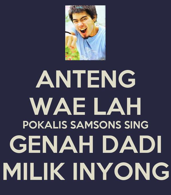 ANTENG WAE LAH POKALIS SAMSONS SING GENAH DADI MILIK INYONG
