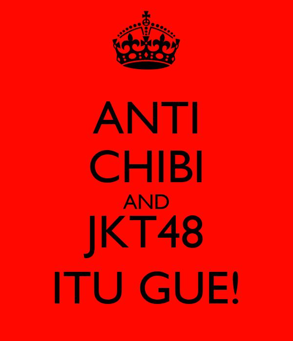 ANTI CHIBI AND JKT48 ITU GUE!