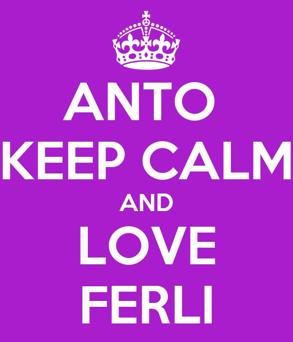 ANTO  KEEP CALM AND LOVE FERLI