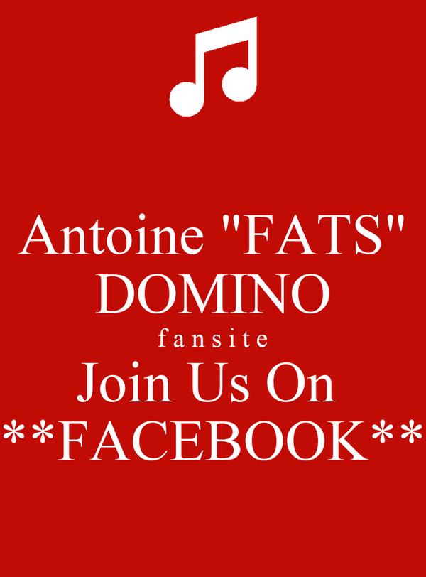 "Antoine ""FATS"" DOMINO f a n s i t e Join Us On **FACEBOOK"