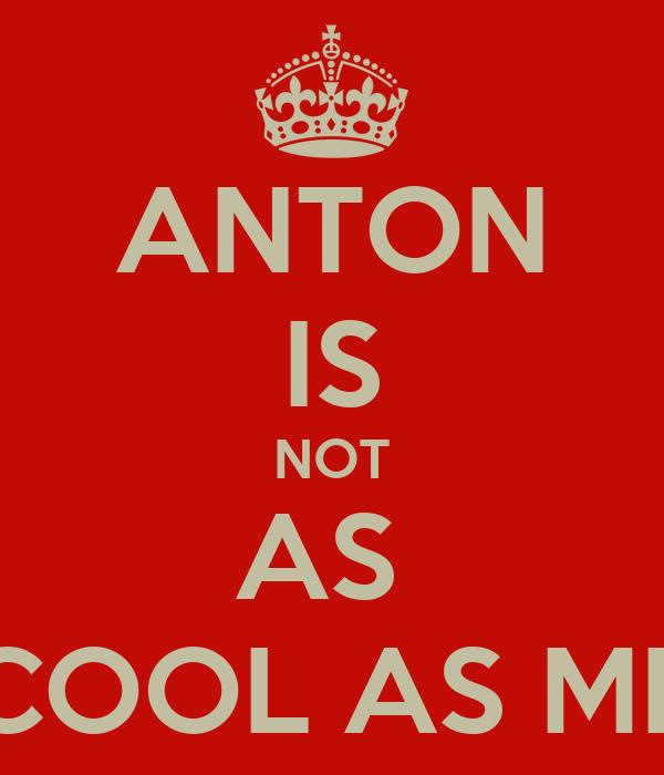 ANTON IS NOT AS  COOL AS ME