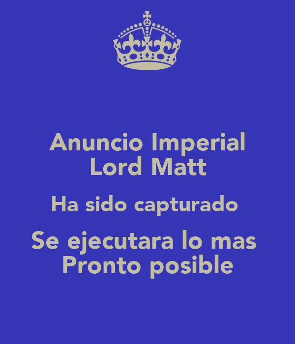 Anuncio Imperial Lord Matt Ha sido capturado  Se ejecutara lo mas  Pronto posible