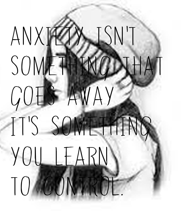 ANXIETY ISN'T  SOMETHING THAT  GOES AWAY IT'S SOMETHING YOU LEARN  TO CONTROL.