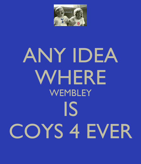 ANY IDEA WHERE WEMBLEY IS COYS 4 EVER