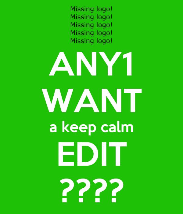 ANY1 WANT a keep calm EDIT ????