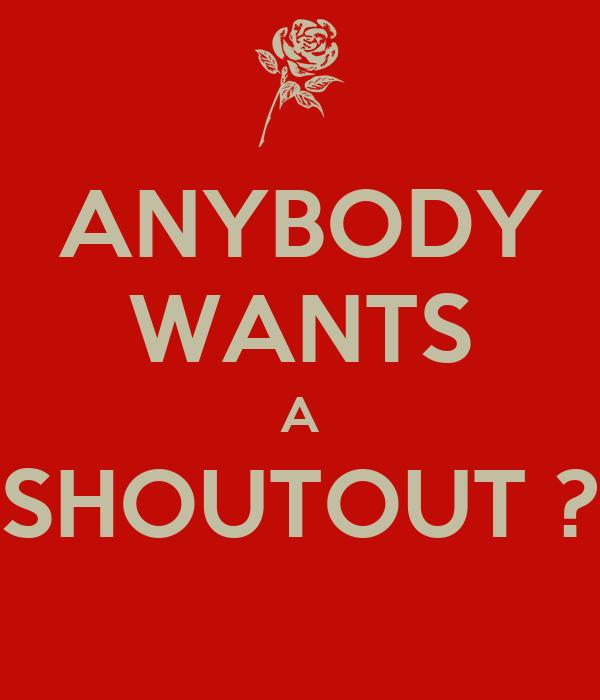 ANYBODY WANTS A SHOUTOUT ?