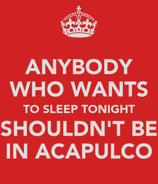ANYBODY WHO WANTS TO SLEEP TONIGHT SHOULDN'T BE IN ACAPULCO