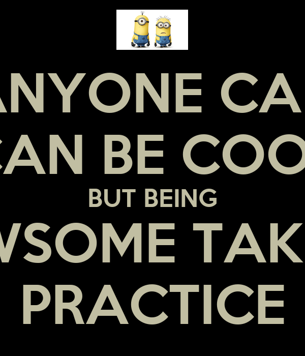 ANYONE CAN CAN BE COOL BUT BEING AWSOME TAKES  PRACTICE