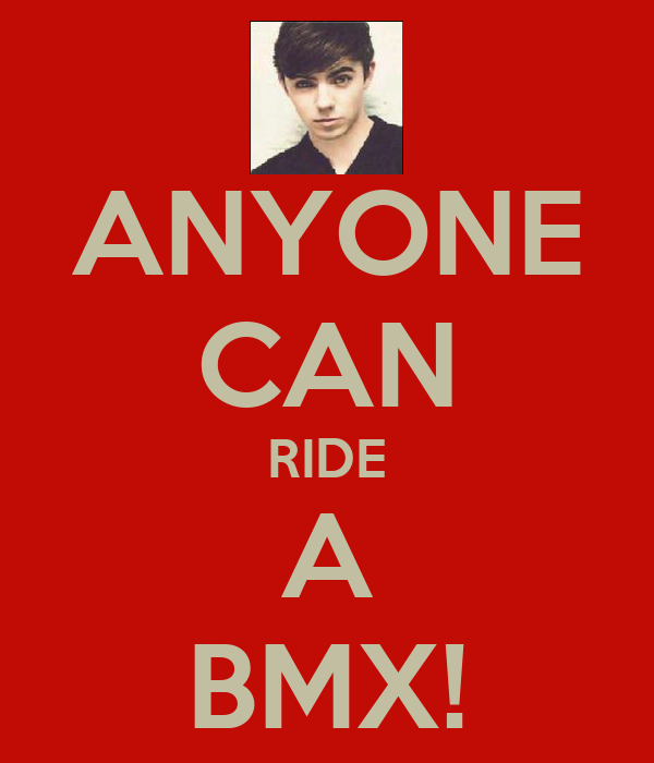 ANYONE CAN RIDE A BMX!