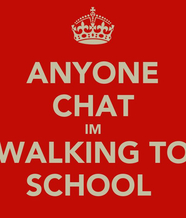 ANYONE CHAT IM WALKING TO SCHOOL