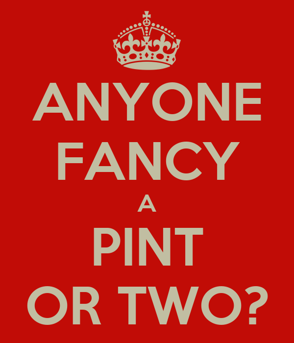 ANYONE FANCY A PINT OR TWO?