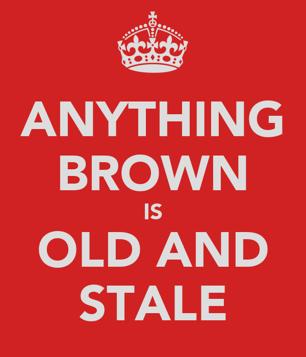 ANYTHING BROWN IS OLD AND STALE