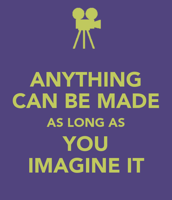 ANYTHING CAN BE MADE AS LONG AS YOU IMAGINE IT