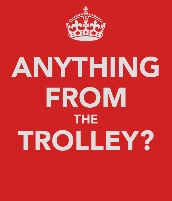 ANYTHING FROM THE TROLLEY?