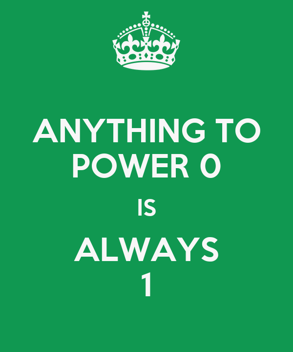 ANYTHING TO POWER 0 IS ALWAYS 1