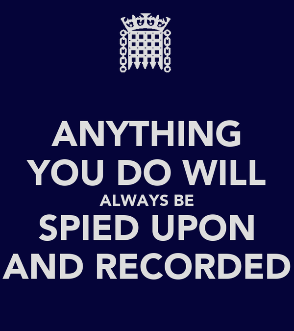 ANYTHING YOU DO WILL ALWAYS BE SPIED UPON AND RECORDED