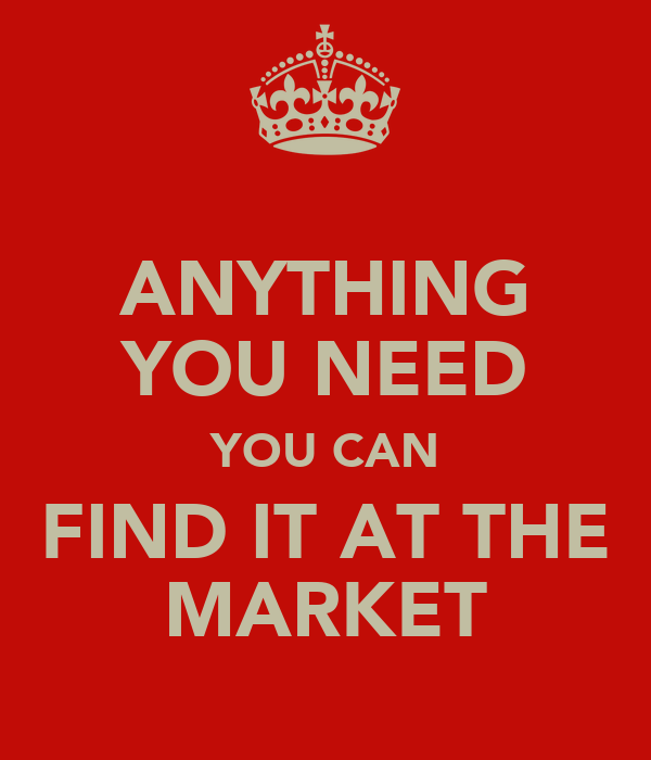 ANYTHING YOU NEED YOU CAN FIND IT AT THE MARKET