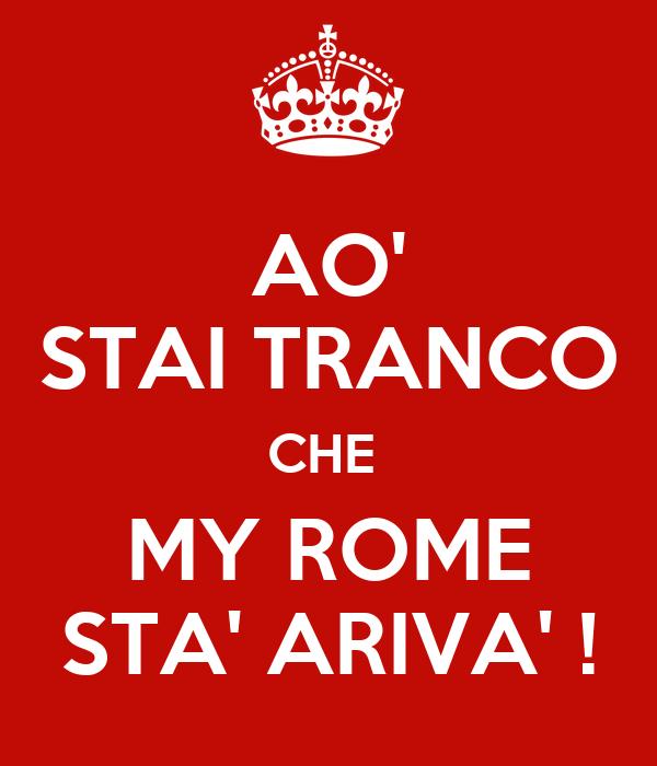 AO' STAI TRANCO CHE  MY ROME STA' ARIVA' !