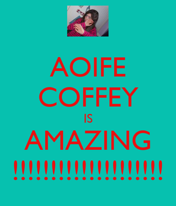 AOIFE COFFEY IS AMAZING !!!!!!!!!!!!!!!!!!!!