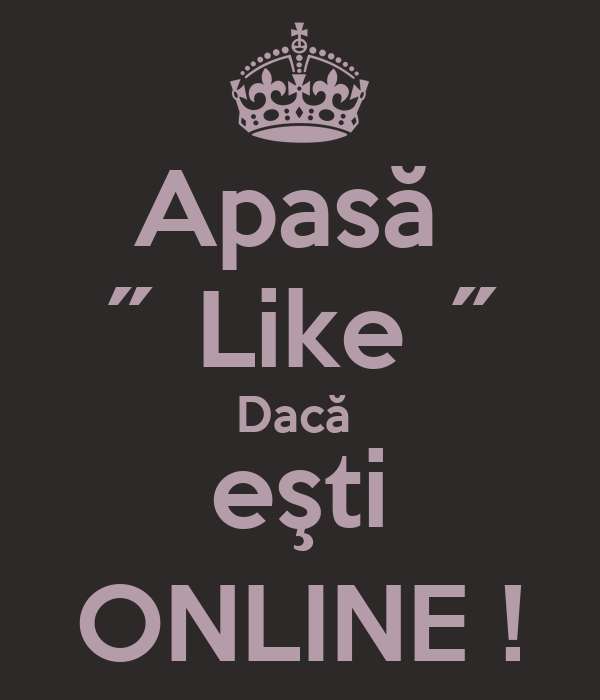 Apasă  ˝ Like ˝ Dacă  eşti ONLINE !