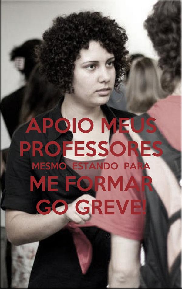 APOIO MEUS PROFESSORES  MESMO  ESTANDO  PARA  ME FORMAR GO GREVE!