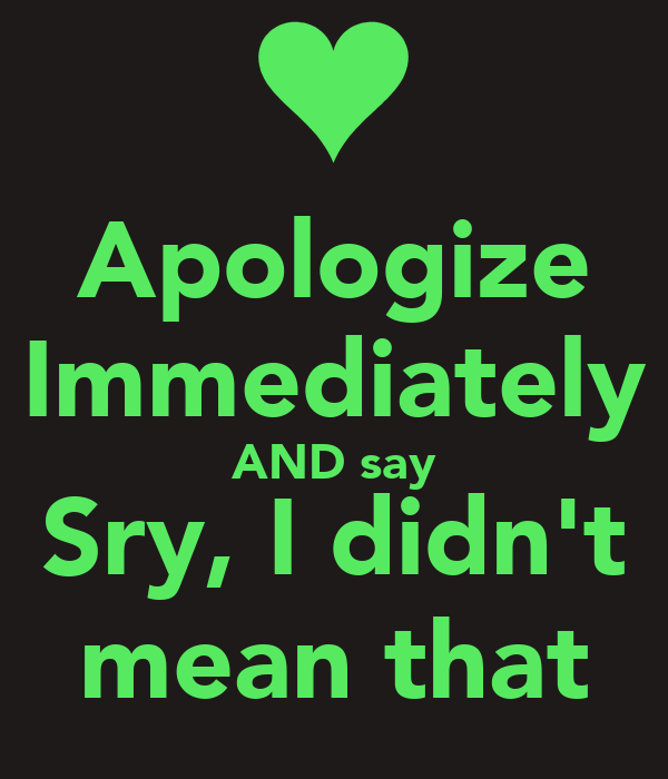 Apologize Immediately AND say Sry, I didn't mean that