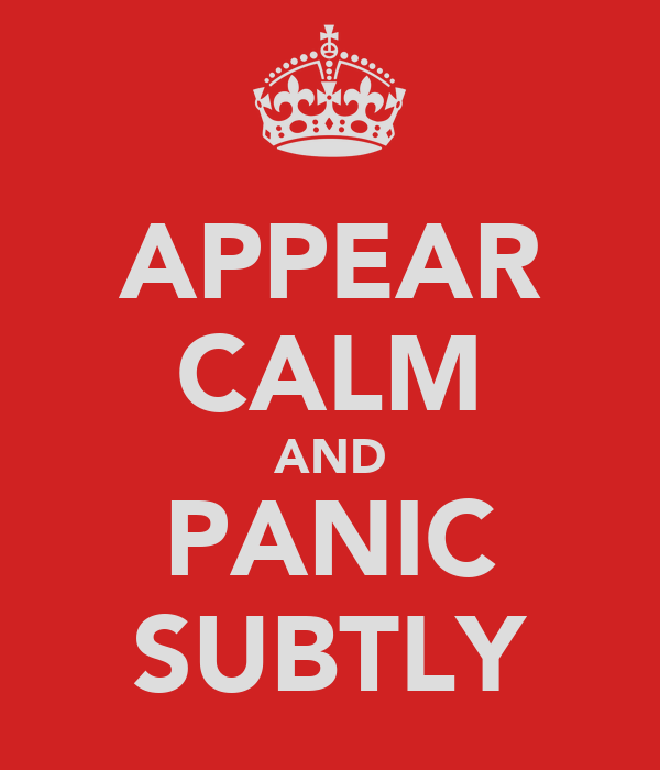 APPEAR CALM AND PANIC SUBTLY