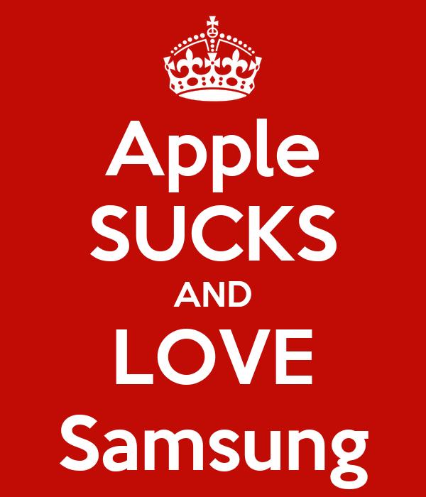 Apple SUCKS AND LOVE Samsung