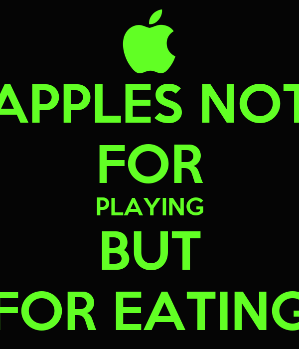 APPLES NOT FOR PLAYING BUT FOR EATING