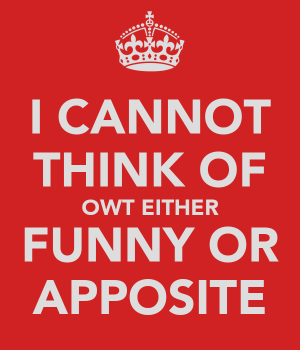 I CANNOT THINK OF OWT EITHER FUNNY OR APPOSITE