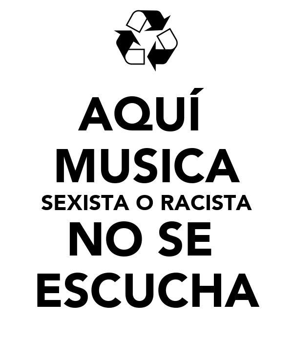 AQUÍ  MUSICA SEXISTA O RACISTA NO SE  ESCUCHA
