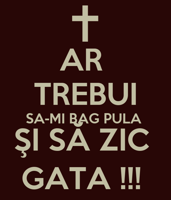 AR  TREBUI SA-MI BAG PULA  ŞI SĂ ZIC  GATA !!!