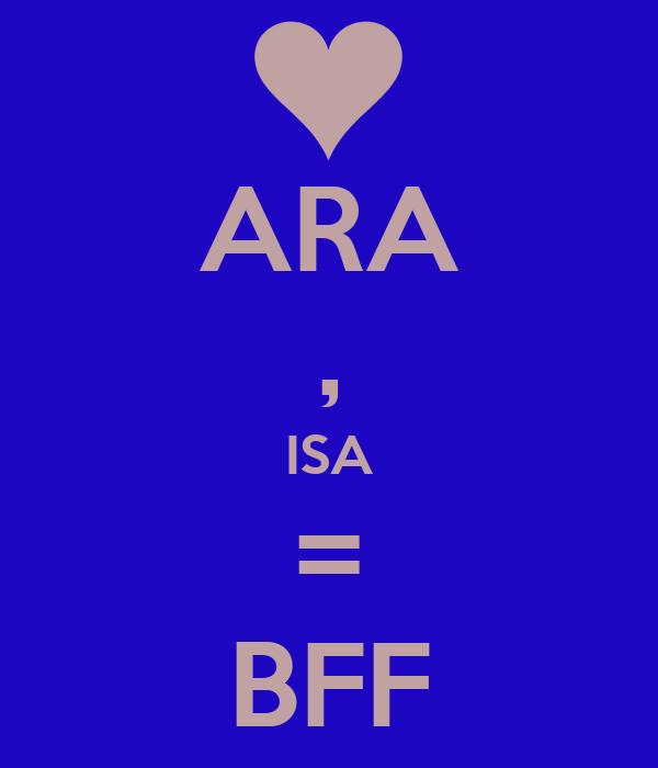 ARA , ISA = BFF