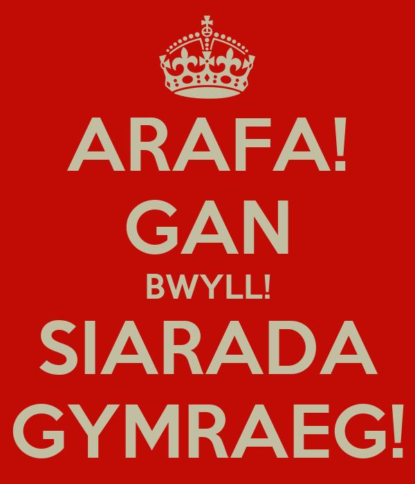 ARAFA! GAN BWYLL! SIARADA GYMRAEG!