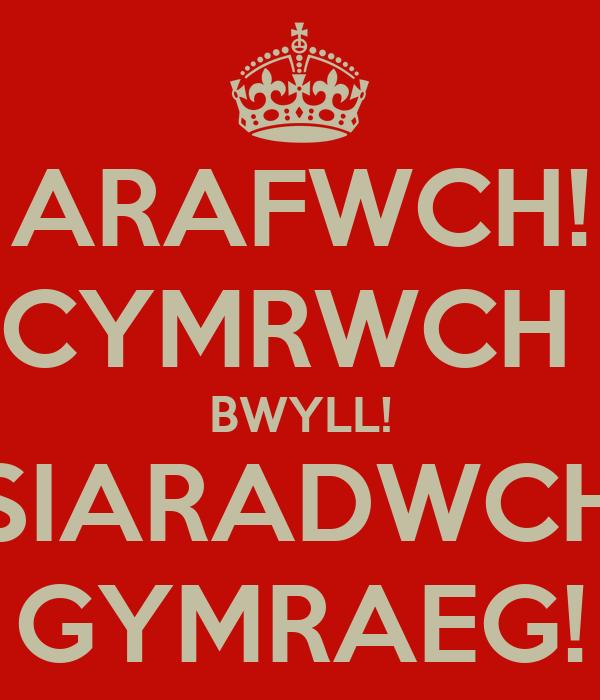 ARAFWCH! CYMRWCH  BWYLL! SIARADWCH GYMRAEG!
