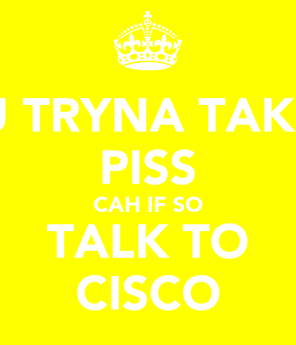 ARE U TRYNA TAKE THE PISS CAH IF SO TALK TO CISCO