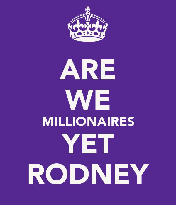 ARE WE MILLIONAIRES YET RODNEY