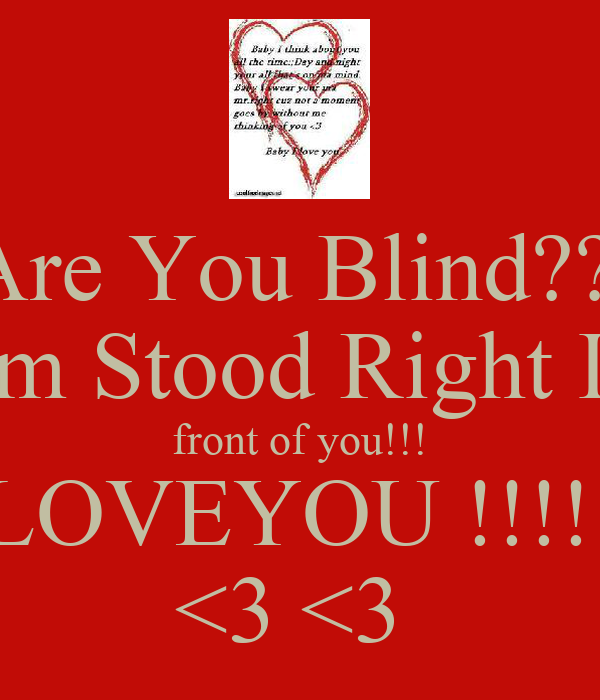 Are You Blind??  I'm Stood Right In front of you!!! ILOVEYOU !!!!!! <3 <3