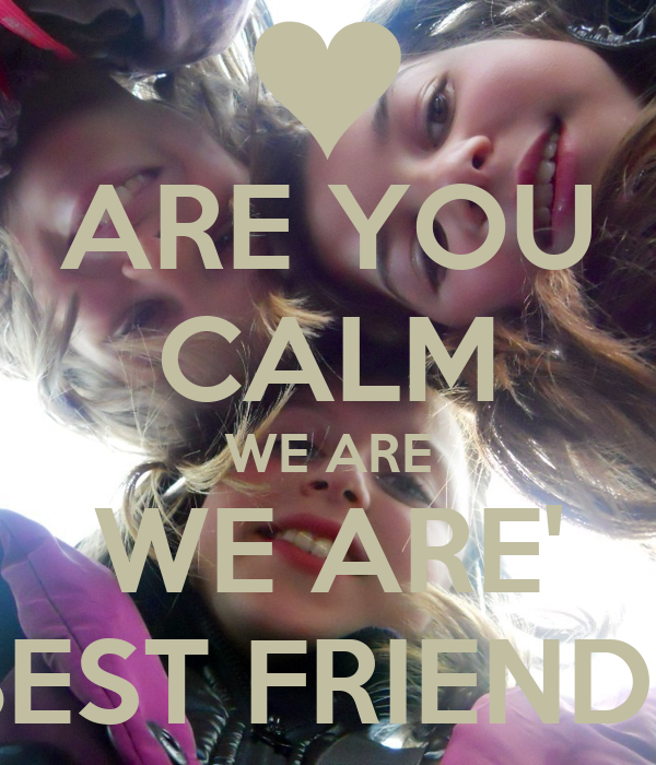 ARE YOU CALM WE ARE WE ARE' BEST FRIENDS