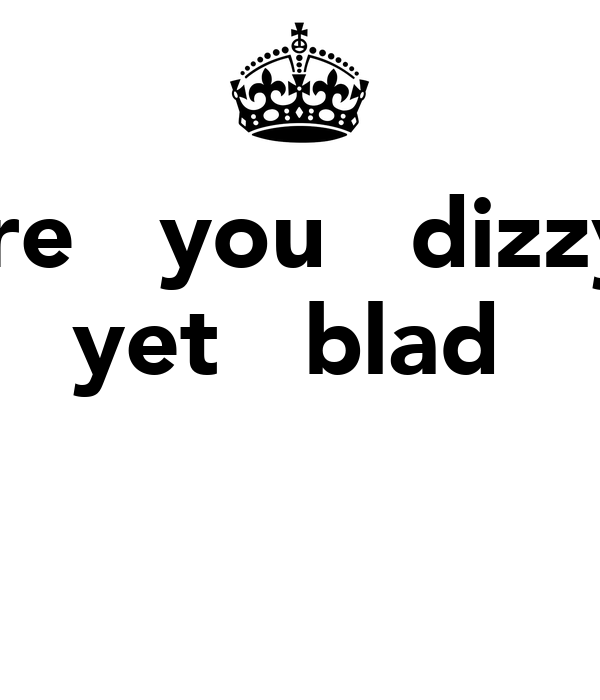 are   you   dizzy  yet   blad