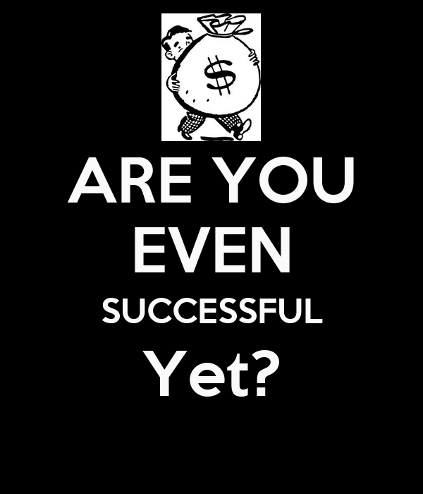 ARE YOU EVEN SUCCESSFUL Yet?
