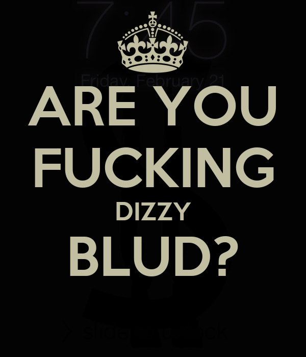 ARE YOU FUCKING DIZZY BLUD?