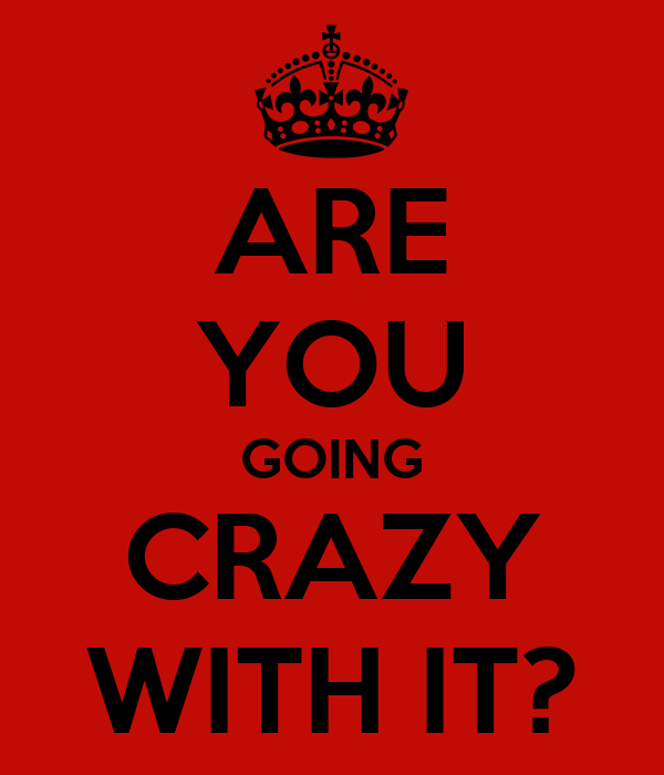 ARE YOU GOING CRAZY WITH IT?