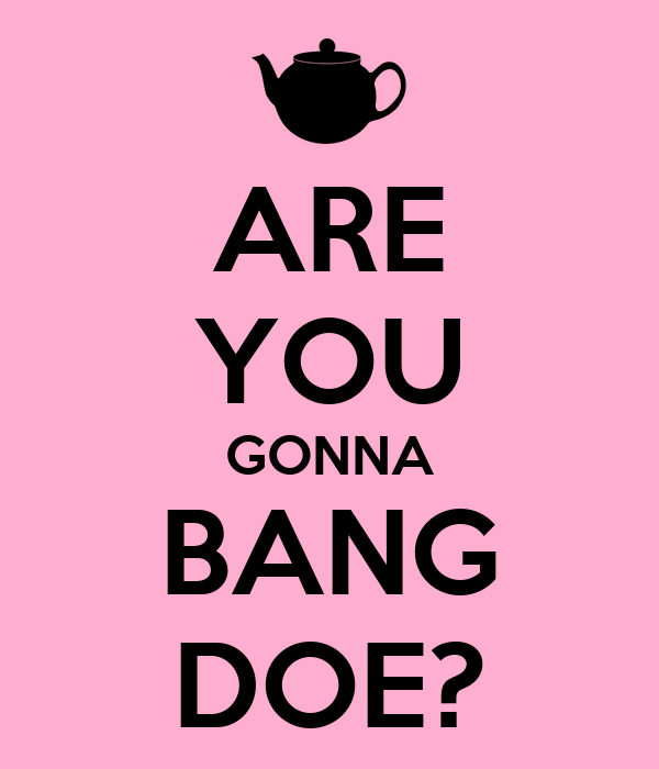 ARE YOU GONNA BANG DOE?