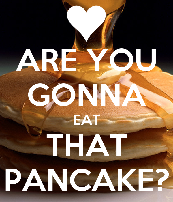 ARE YOU GONNA EAT THAT PANCAKE?