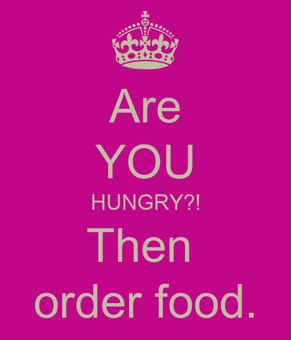 Are YOU HUNGRY?! Then  order food.