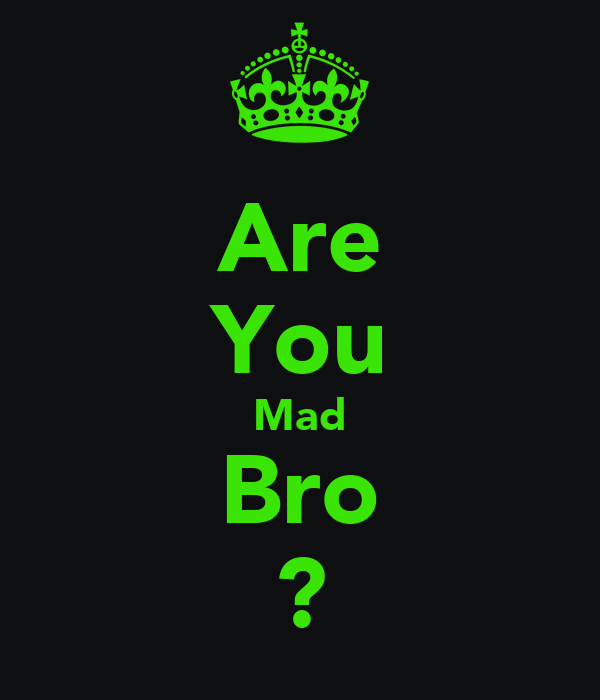 Are You Mad Bro ?